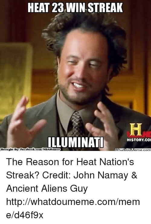 Ancient Aliens: HEAT 23 WIN, STREAK  ILLUMINATI  HISTORY COM  ht By Face  book  com/NBAHumor  Broug The Reason for Heat Nation's Streak? Credit: John Namay & Ancient Aliens Guy  http://whatdoumeme.com/meme/d46f9x