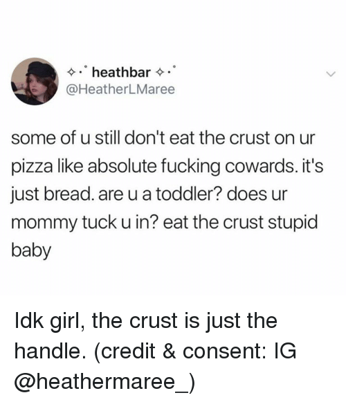 tuck: heathbar  @HeatherLMaree  some of u still don't eat the crust on ur  pizza like absolute fucking cowards. it's  just bread. are u a toddler? does ur  mommy tuck u in? eat the crust stupid  baby Idk girl, the crust is just the handle. (credit & consent: IG @heathermaree_)