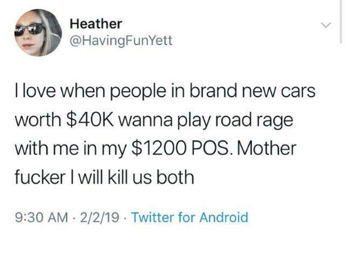 Android, Cars, and Dank: Heather  @HavingFunYett  I love when people in brand new cars  worth $40K wanna play road rage  with me in my $1200 POS. Mother  fucker I will kill us both  9:30 AM. 2/2/19 Twitter for Android