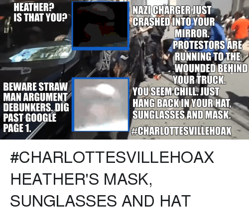 Pasteing: HEATHER?  IS THAT YOU?  NAZICHARGERJUST  CRASHED INTO  YOUR  MIRROR.  PROTESTORS ARE  RUNNING TO THE  WOUNDED BEHIND  YOUR TRUCK  BEWARE STRAW  MAN ARGUMENT  DEBUNKERS, DIG  PAST GOOGLE  PAGE 1.  YOUSEEM CHILL: JUST  HANG BACKIN YOUR HAT,  SUNGLASSES AND MASK.  #CHARLOTTESVILLEHOAX HEATHER'S MASK, SUNGLASSES AND HAT