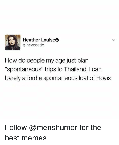 "Memes, Best, and Thailand: Heather Louise  @hevocado  How do people my age just plan  ""spontaneous"" trips to Thailand, I can  barely afford a spontaneous loaf of Hovis Follow @menshumor for the best memes"