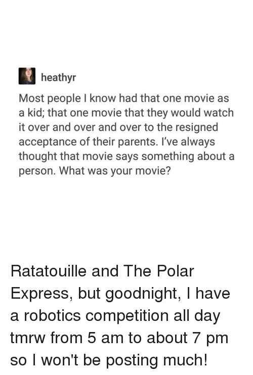 Polar Express: heathyr  Most people l know had that one movie as  a kid, that one movie that they would watch  it over and over and over to the resigned  acceptance of their parents. I've always  thought that movie says something about a  person. What was your movie? Ratatouille and The Polar Express, but goodnight, I have a robotics competition all day tmrw from 5 am to about 7 pm so I won't be posting much!