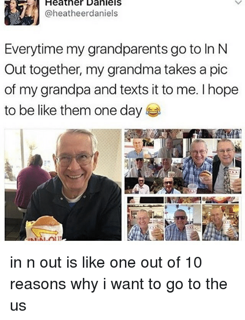 Be Like, Grandma, and Memes: Heatner Daniels  @heatheerdaniels  Everytime my grandparents go to In N  Out together, my grandma takes a pic  of my grandpa and texts it to me. Ihope  to be like them one day in n out is like one out of 10 reasons why i want to go to the us