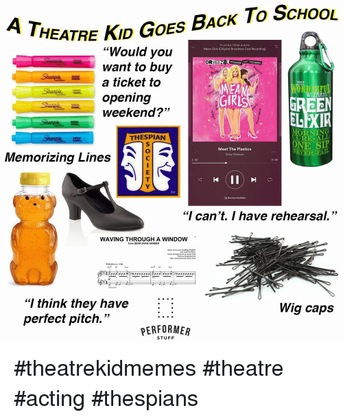 """Girls, School, and Grey: HEATRE KID GOES BAcK To ScHoOL  """"Would you  want to buy  a ticket to  opening  weekend?""""  Mean Girls (Original Broadway Cast Recording)  OR)  MEA  WIZARD  53  ELEXIR  MORNING  URE-ALL  ONE SIP  THESPIAN  Meet The Plastics  Grey Henson  EVER  Memorizing Lines  1:42  2:36  SM  18 Devices Available  """"I can't. I have rehearsal.""""  WAVING THROUGHIA WINDOW  AC# DS  """"I think they have :  perfect pitch.""""  Wig caps  PERFORMER  STUFF #theatrekidmemes #theatre #acting #thespians"""