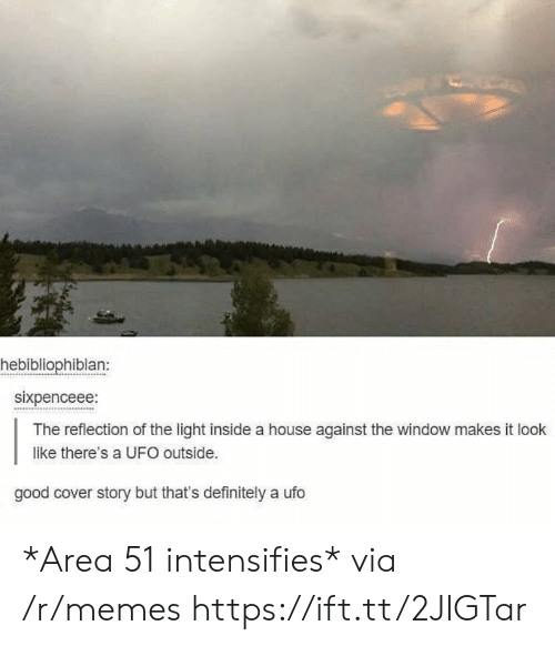 Definitely, Memes, and Good: hebibliophibian:  sixpenceee:  The reflection of the light inside a house against the window makes it look  like there's a UFO outside.  good cover story but that's definitely a ufo *Area 51 intensifies* via /r/memes https://ift.tt/2JIGTar