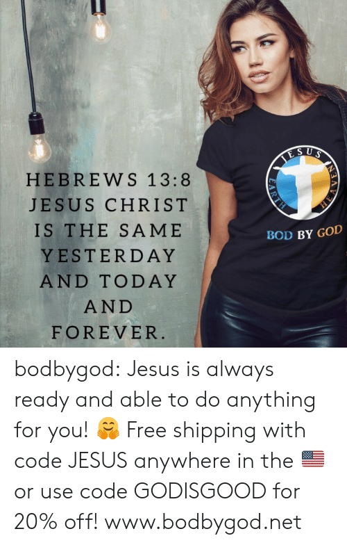 God, Jesus, and Tumblr: HEBREWS 1 3:8  JESUS CHRIST  IS THE SAME  YESTERDAY  AND TODAY  AND  FOREVER  BOD BY GOD bodbygod: Jesus is always ready and able to do anything for you! 🤗 Free shipping with code JESUS anywhere in the 🇺🇸 or use code GODISGOOD for 20% off!   www.bodbygod.net