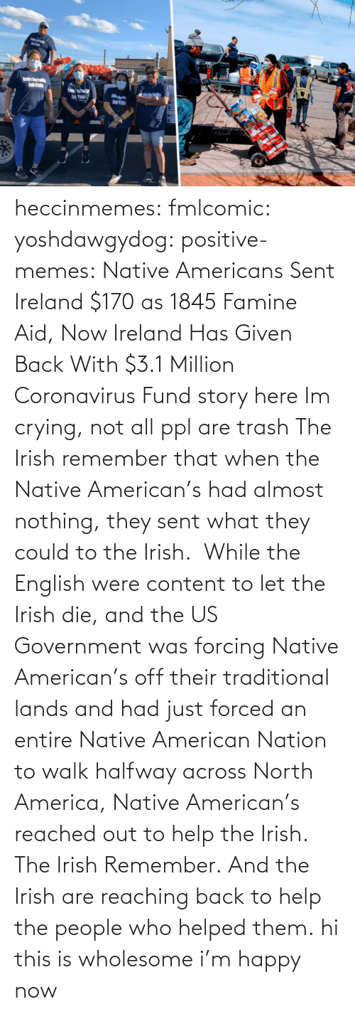 Nation: heccinmemes:  fmlcomic:  yoshdawgydog:  positive-memes:     Native Americans Sent Ireland $170 as 1845 Famine Aid, Now Ireland Has Given Back With $3.1 Million Coronavirus Fund   story here    Im crying, not all ppl are trash   The Irish remember that when the Native American's had almost nothing, they sent what they could to the Irish.  While the English were content to let the Irish die, and the US Government was forcing Native American's off their traditional lands and had just forced an entire Native American Nation to walk halfway across North America, Native American's reached out to help the Irish. The Irish Remember. And the Irish are reaching back to help the people who helped them.  hi this is wholesome i'm happy now