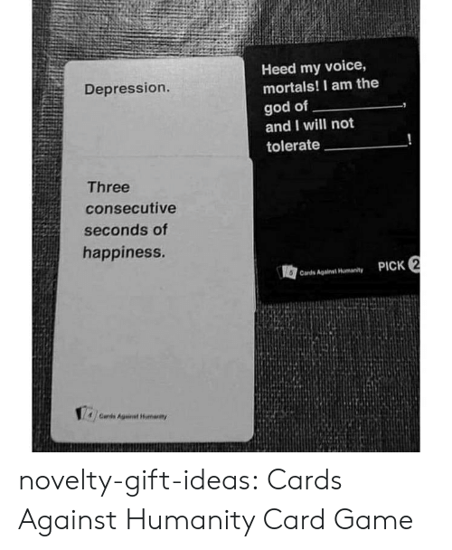Cards Against Humanity, God, and Tumblr: Heed my voice,  mortals! I am the  Depression.  god of  and I will not  tolerate  Three  consecutive  seconds of  happiness.  PICK 2  Cards Against Humanity  /Cards Against Huharty novelty-gift-ideas:  Cards Against Humanity Card Game