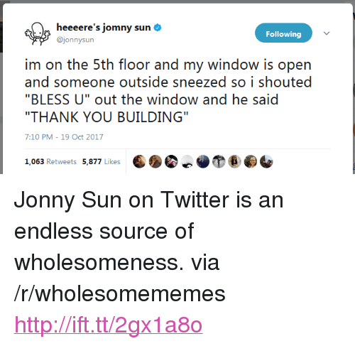 "Twitter, Thank You, and Http: heeeere's jomny sun  @jonnysun  Following  irn on he: !ih floor and rny window is opn  and someone outside sneezed so i shouted  ""THANK YOU BUILDING""  7:10 PM-19 Oct 2017 <p>Jonny Sun on Twitter is an endless source of wholesomeness. via /r/wholesomememes <a href=""http://ift.tt/2gx1a8o"">http://ift.tt/2gx1a8o</a></p>"