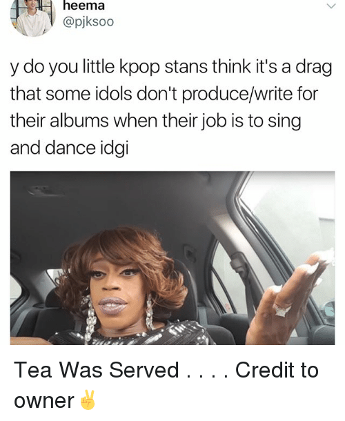 Memes, Dance, and 🤖: heema  @pjksoo  y do you little kpop stans think it's a drag  that some idols don't produce/write for  their albums when their job is to sing  and dance idgi Tea Was Served . . . . Credit to owner✌