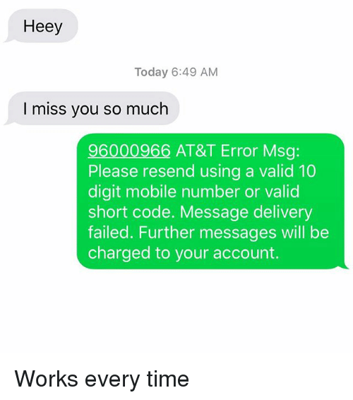 Relationships, Texting, and At&t: Heey  Today 6:49 AM  I miss you so much  96000966 AT&T Error Msg:  Please resend using a valid 10  digit mobile number or valid  short code. Message delivery  failed. Further messages will be  charged to your account. Works every time