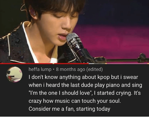 "Crazy, Crying, and Dude: heffa lump 8 months ago (edited)  I don't know anything about kpop but i swear  when i heard the last dude play piano and sing  ""I'm the one I should love"", I started crying. It's  crazy how music can touch your soul.  Consider me a fan, starting today"