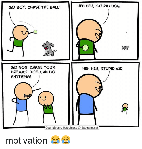 Cyanides And Happiness: HEH HEH, STUPID DOG  GO BOY, CHASE THE BALL!  GO SON! CHASE YOUR  HEH HEH, STUPID KID  DREAMS! YOU CAN DO  ANYTHING!  Cyanide and Happiness O Explosm.net motivation 😂😂