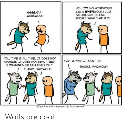 "Cool, Cyanide and Happiness, and Time: HEH, IM NO WEREWOLF!  IM A WHENWOLF I JUST  GO AROUND TELLING  PEOPLE WHAT TIME IT IS!  AAAGH! A  WEREWOLF!  ""ALL TIME IS ALL TIME. IT DOES NOT  CHANGE. IT DOES NOT LEND ITSELF  TO WARNINGS OR EXPLANATIONS.""  KURT VONNEGUT SAID THAT!  THANKS, WHOWOLF!  THANKS, WHYWOLF!  Cyanide and Happiness  Explosm.net Wolfs are cool"
