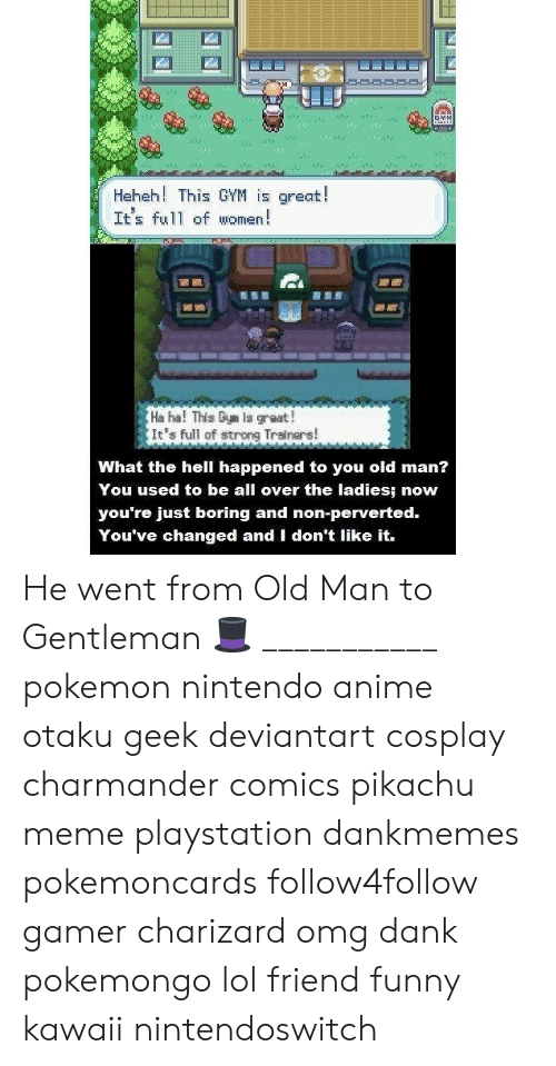 Anime, Charmander, and Dank: Heheh! This GYM is great!  It's ful1 of women!  Ha ha! This Giym Is great!  It's full of strong Tralnars  What the hell happened to you old man?  You used to be all over the ladies: now  you re just boring and non-perverted.  You've changed and I don't like it. He went from Old Man to Gentleman 🎩 ___________ pokemon nintendo anime otaku geek deviantart cosplay charmander comics pikachu meme playstation dankmemes pokemoncards follow4follow gamer charizard omg dank pokemongo lol friend funny kawaii nintendoswitch