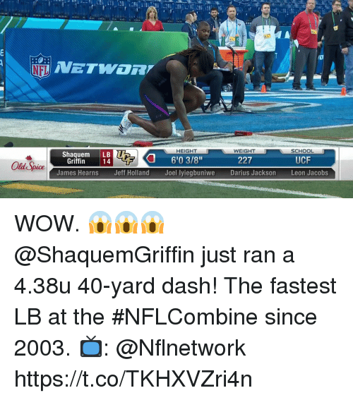 """Memes, School, and Wow: HEIGHT  WEIGHT  SCHOOL  Shaquem LB  6'03/8""""  Joel lyiegbuniwe  Griffin  227  UCF  James Hearns  Jeff Holland  Darius Jackson  Leon Jacobs WOW. 😱😱😱  @ShaquemGriffin just ran a 4.38u 40-yard dash!   The fastest LB at the #NFLCombine since 2003.  📺: @Nflnetwork https://t.co/TKHXVZri4n"""