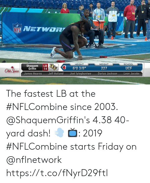 """40 yard dash: HEIGHT  WEIGHT  SCHOOL  Shaquem LB  6'03/8""""  Joel lyiegbuniwe  Griffin  227  UCF  James Hearns  Jeff Holland  Darius Jackson  Leon Jacobs The fastest LB at the #NFLCombine since 2003.  @ShaquemGriffin's 4.38 40-yard dash! 💨  📺: 2019 #NFLCombine starts Friday on @nflnetwork https://t.co/fNyrD29ftl"""