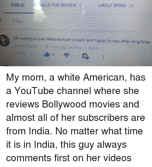 Movies, Videos, and youtube.com: HELD FORREVIEW  LIKELY SPAM 26  PUBLIC  Filter  My wating is over Melanie mam is back and happy to see after tong tione  prarav kumar 18 hours ago (edited): Rep <p>My mom, a white American, has a YouTube channel where she reviews Bollywood movies and almost all of her subscribers are from India. No matter what time it is in India, this guy always comments first on her videos</p>