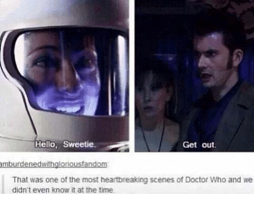 Doctor, Memes, and Doctor Who: Helio, Sweetie  Get out  That was one of the most heartbreaking scenes of Doctor Who and we  didn't even know it at the time