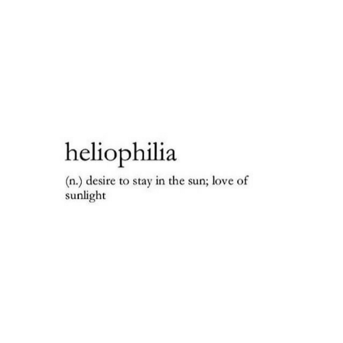 Stay In: heliophilia  (n.) desire to stay in the sun; love of  sunlight