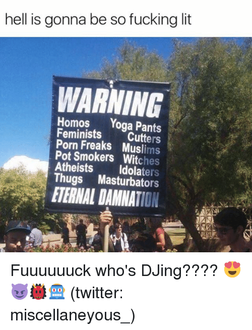 Fucking, Funny, and Lit: hell is gonna be so fucking lit  WARNING  Homos  Yoga Pants  Feminists  Cutters  Pot Freaks Muslims  Smokers hes  Atheists  ters  Thugs Masturbators  ETERNAL DAMNATION. Fuuuuuuck who's DJing???? 😍😈👹🤖 (twitter: miscellaneyous_)