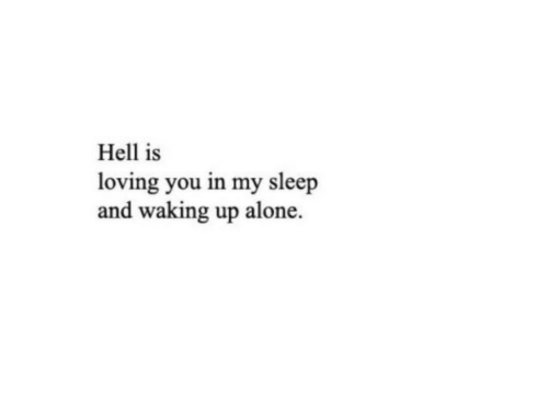 Being Alone, Hell, and Sleep: Hell is  loving you in my sleep  and waking up alone.