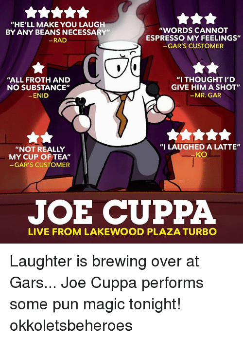 """Memes, Puns, and Live: """"HE'LL MAKE YOU LAUGH  BY ANY BEANS NECESSARY""""  RAD  """"WORDS CANNOT  ESPRESSO MY FEELINGS""""  GAR'S CUSTOMER  """"ALL FROTH AND  NO SUBSTANCE""""  ENID  """"I THOUGHT I'D  GIVE HIM A SHOT""""  -MR. GAR  """"NOT REALLY  MY CUP OF TEA""""  GAR'S CUSTOMER  """"I LAUGHED A LATTE""""  KO  JOE CUPPA  LIVE FROM LAKEWOOD PLAZA TURBO Laughter is brewing over at Gars... Joe Cuppa performs some pun magic tonight! okkoletsbeheroes"""