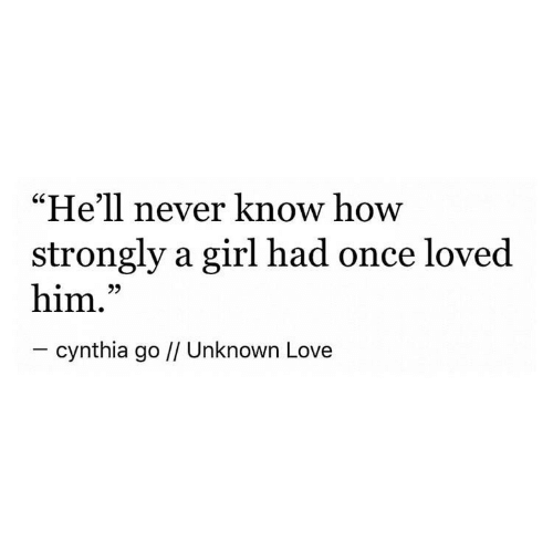 "Love, Girl, and Hell: ""He'll never know how  strongly a girl had once loved  him.""  - cynthia go // Unknown Love"