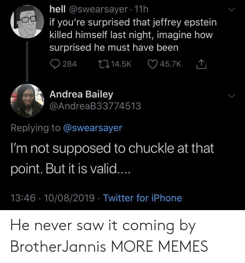Andrea: hell @swearsayer 11h  if you're surprised that jeffrey epstein  killed himself last night, imagine how  surprised he must have been  284  L14.5K  45.7K  Andrea Bailey  @AndreaB33774513  Replying to @swearsayer  I'm not supposed to chuckle at that  point. But it is valid....  13:46 10/08/2019 Twitter for iPhone He never saw it coming by BrotherJannis MORE MEMES