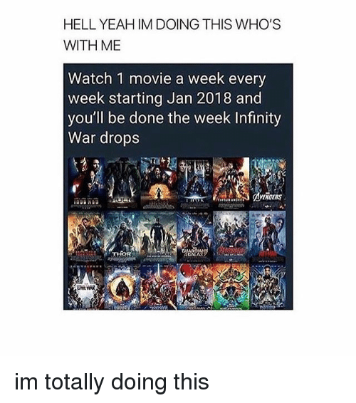 Memes, Yeah, and Infinity: HELL YEAH IM DOING THIS WHO'S  WITH ME  Watch 1 movie a week every  week starting Jan 2018 and  you'll be done the week Infinity  War drop:s  AVENOERS im totally doing this