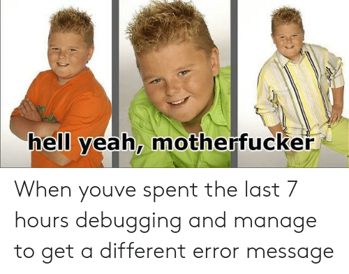 Yeah, Hell, and You: hell yeah, motherfuckeř When youve spent the last 7 hours debugging and manage to get a different error message