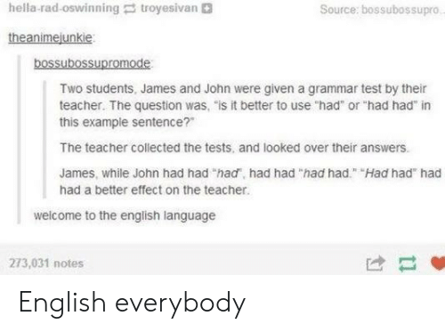 """troyesivan: hella-rad-oswinning troyesivan  Source: bossubossupro  theanimejunkie  bossubossupromode  Two students, James and John were given a grammar test by their  teacher. The question was, """"is it better to use """"had or """"had had"""" in  this example sentence?""""  The teacher collected the tests, and looked over their answers.  James, while John had had """"had, had had """"had had"""" Had had had  had a better effect on the teacher.  welcome to the english language  273,031 notes  け- English everybody"""