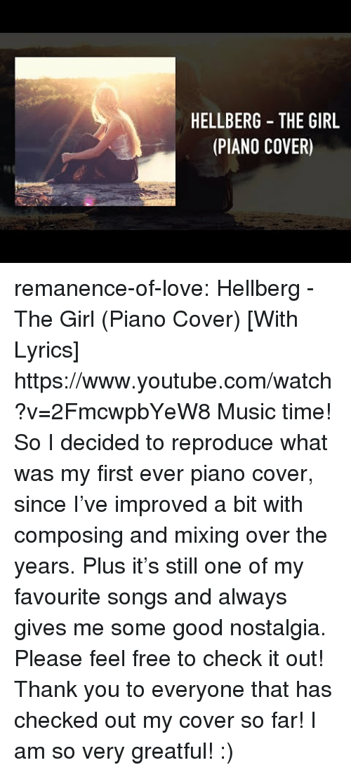Love, Music, and Nostalgia: HELLBERG THE GIRL  (PIANO COVER) remanence-of-love:  Hellberg - The Girl (Piano Cover) [With Lyrics] https://www.youtube.com/watch?v=2FmcwpbYeW8  Music time! So I decided to reproduce what was my first ever piano cover, since I've improved a bit with composing and mixing over the years. Plus it's still one of my favourite songs and always gives me some good nostalgia.  Please feel free to check it out!  Thank you to everyone that has checked out my cover so far! I am so very greatful! :)