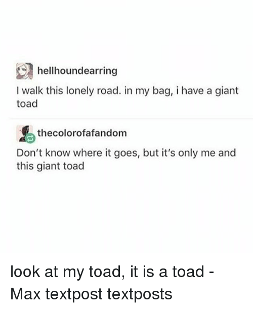 Toade: hellhoundearring  I walk this lonely road. in my bag, i have a giant  toad  thecolorofafandom  Don't know where it goes, but it's only me and  this giant toad look at my toad, it is a toad - Max textpost textposts