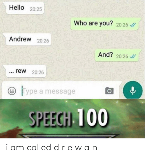 Hello, Who, and You: Hello 20:25  Who are you? 20:26  Andrew 20:26  And? 20:26  rew 20:26  96  Type a message  SPEECH 100 i am called d r e w a n