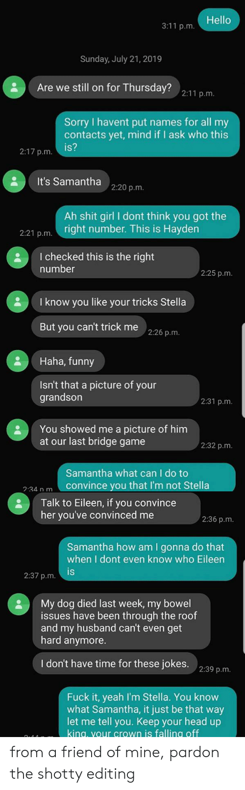 Funny, Head, and Hello: Hello  3:11 p.m.  Sunday, July 21, 2019  Are we still on for Thursday? 2:11 p.m.  Sorry I havent put names for all my  contacts yet, mind if I ask who this  is?  2:17 p.m.  It's Samanthna 2:20 p.m.  Ah shit girl I dont think you got the  right number. This is Hayden  2:21 p.m  I checked this is the right  number  2:25 p.m.  I know you like your tricks Stella  But you can't trick me 2:26 p.m.  Haha, funny  Isn't that a picture of your  grandson  2:31 p.m.  You showed me a picture of him  at our last bridge game  2:32 p.m.  Samantha what can I do to  convince you that I'm not Stella  2:34 n m  Talk to Eileen, if you convince  her you've convinced me  2:36 p.m.  Samantha how am I gonna do that  when I dont even know who Eileen  is  2:37 p.m.  My dog died last week, my bowel  issues have been through the roof  and my husband can't even  hard anymore.  get  I don't have time for these jokes.  2:39 p.m.  Fuck it, yeah I'm Stella. You know  what Samantha, it just be that way  let me tell you. Keep your head up  king, your crown is falling off from a friend of mine, pardon the shotty editing
