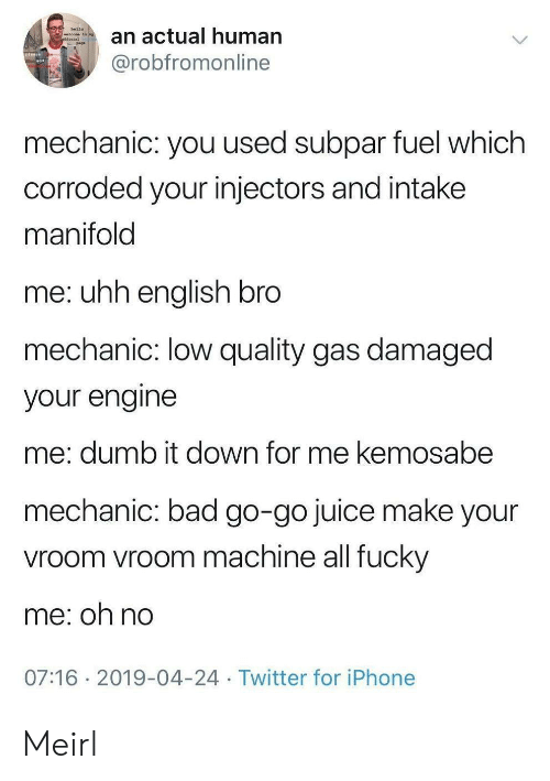 vroom: hello  an actual human  welcone to ny  @robfromonline  mechanic: you used subpar fuel which  corroded your injectors and intake  manifold  me: uhh english bro  mechanic: low quality gas damaged  your engine  me: dumb it down for me kemosabe  mechanic: bad go-go juice make your  vroom vroom machine all fucky  me: oh no  07:16 2019-04-24 Twitter for iPhone Meirl