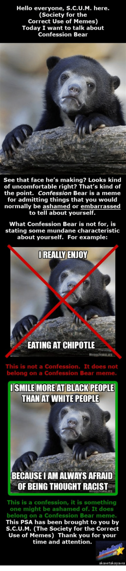 Chipotle, Hello, and Meme: Hello everyone, S.C.U.M. here.  (Society for the  Correct Use of Memes  Today I want to talk about  Confession Bear  See that face he's making? Looks kind  of uncomfortable right? That's kind of  the point. Confession Bear is a meme  for admitting things that you would  normally be ashamed or embarrassed  to tell about yourself.  What Confession Bear is not for  is  stating some mundane characteristic  about yourself. For example:  OREAL WENOY  EATING AT CHIPOTLE  This is not a Confession. It does not  belong on a Confession Bear meme  SMILE MORE AT BLACK PEOPLE  THAN AT WHITE PEOPLE  BECAUSEIAM ALWAYS AFRAID  OF BEING THOUGHT RACIST  This is a confession, it is something  one might be ashamed of. It does  belong on a Confession Bear meme.  This PSA has been brought to you by  S.C.U.M. (The Society for the Correct  Use of Memes) Thank you for your  time and attention.  akane takayana