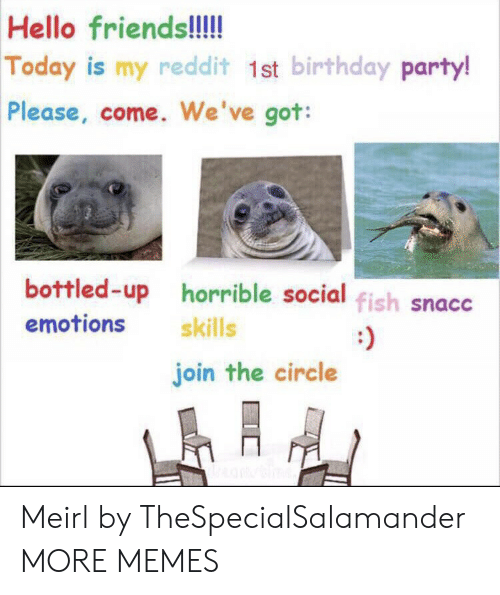 birthday party: Hello friends!!!!  Today is my redd it 1st birthday party!  Please, come. We've got:  bottled-up horrible social fish snacc  emotions  skills  join the circle Meirl by TheSpecialSalamander MORE MEMES