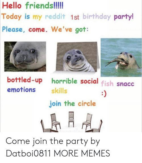 birthday party: Hello friends!!!  Today is my reddit 1st birthday party!  Please, come. We've got:  bottled-up horrible social fish snacc  emotions  skills  :)  join the circle Come join the party by Datboi0811 MORE MEMES