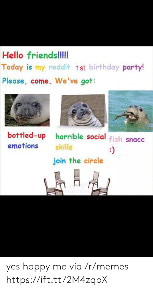 birthday party: Hello friends!!!  Today is my reddit 1st birthday party!  Please, come. We've got:  bottled-up horrible social fish snacc  emotions  skills  join the circle yes happy me via /r/memes https://ift.tt/2M4zqpX
