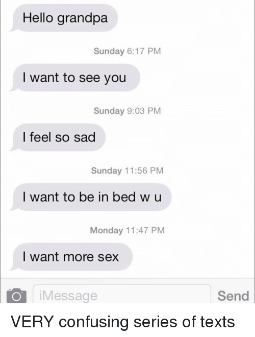 Hello, Relationships, and Sex: Hello grandpa  Sunday 6:17 PM  I want to see you  Sunday 9:03 PM  I feel so sad  Sunday 11:56 PM  I want to be in bed w u  Monday 11:47 PM  I want more sex  iMessage  Send VERY confusing series of texts