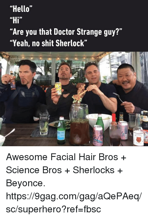 "9gag, Beyonce, and Dank: ""Hello  ""Hi  ""Are you that Doctor Strange guy?""  ""Yeah, no shit Sherlock"" Awesome Facial Hair Bros + Science Bros + Sherlocks + Beyonce. https://9gag.com/gag/aQePAeq/sc/superhero?ref=fbsc"