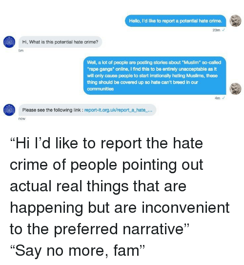 """Crime, Fam, and Hello: Hello, I'd like to report a potential hate crime.  23m  Hi, What is this potential hate crime?  5m  Well, a lot of people are posting stories about """"Muslim so-called  rape gangs"""" online, I find this to be entirely unacceptable as It  will only cause people to start irrationally hating Muslims, these  thing should be covered up so hate can't breed in our  communities  4m  Please see the following link : report-it.org.uk/report a hate...  now <p>""""Hi I'd like to report the hate crime of people pointing out actual real things that are happening but are inconvenient to the preferred narrative""""</p>  <p>""""Say no more, fam""""</p>"""