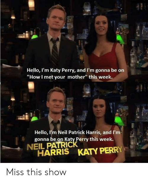 "Hello, Katy Perry, and How I Met Your Mother: Hello, I'm Katy Perry, and I'm gonna be on  ""How I met your mother"" this week.  Hello, I'm Neil Patrick Harris, and I'm  gonna be on Katy Perry this week.  NEIL PATRICK  HARRIS KATY PERRY Miss this show"