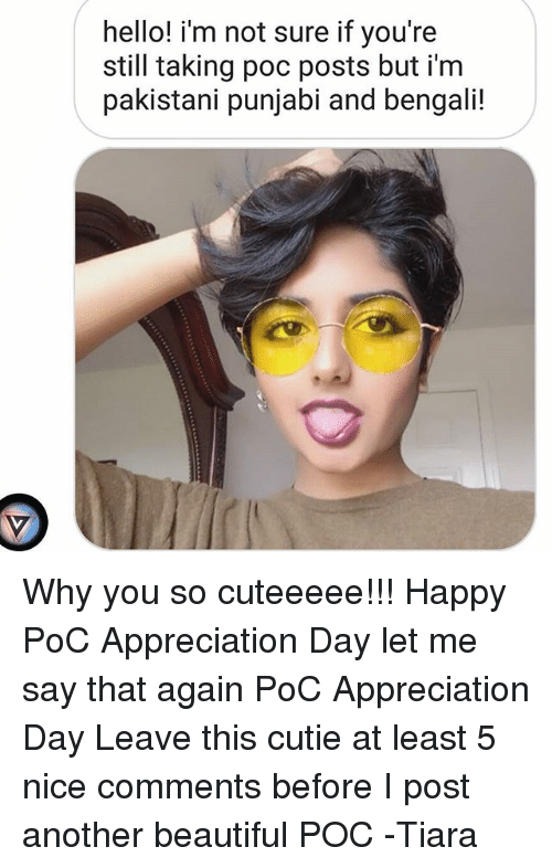 say that again: hello! i'm not sure if you're  still taking poc posts but i'm  pakistani punjabi and bengali! Why you so cuteeeee!!! Happy PoC Appreciation Day let me say that again PoC Appreciation Day Leave this cutie at least 5 nice comments before I post another beautiful POC -Tiara