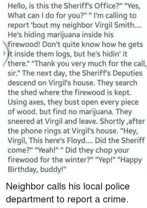 "Birthday, Crime, and Hello: Hello, is this the Sheriff's Office?"" ""Yes  What can I do for you?"" "" I'm calling to  report 'bout my neighbor Virgil Smith...  He's hiding marijuana inside his  firewood! Don't quite know how he gets  it inside them logs, but he's hidin' it  there."" ""Thank you very much for the call,  sir."" The next day, the Sheriff's Deputies  descend on Virgil's house. They search  the shed where the firewood is kept.  Using axes, they bust open every piece  of wood. but find no marijuana. They  sneered at Virgil and leave. Shortly after  the phone rings at Virgil's house. ""Hey,  Virgil, This here's Floyd.... Did the Sheriff  come?"" ""Yeah!"""" Did they chop your  firewood for the winter?"" ""Yep!"" ""Happy  Birthday, buddy!"" Neighbor calls his local police department to report a crime."