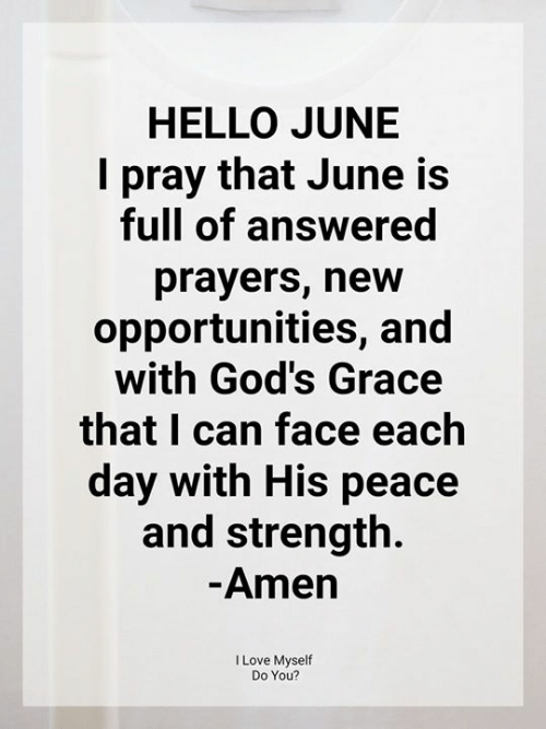 Hello, Love, and Memes: HELLO JUNE  pray that June is  full of answered  prayers, new  opportunities, and  with God's Grace  that I can face each  day with His peace  and strength  -Amen  I Love Myself  Do You?