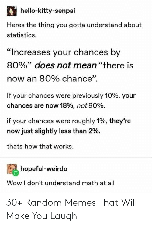 "Hello, Memes, and Wow: hello-kitty-senpai  Heres the thing you gotta understand about  statistics.  ""Increases your chances by  80%"" does not mean ""there is  now an 80% chance""  If your chances were previously 10% , your  chances are now 18% , not 90 %.  if your chances were roughly 1%, they're  now just slightly less than 2%.  thats how that works  hopeful-weirdo  Wow I don't understand math at all 30+ Random Memes That Will Make You Laugh"