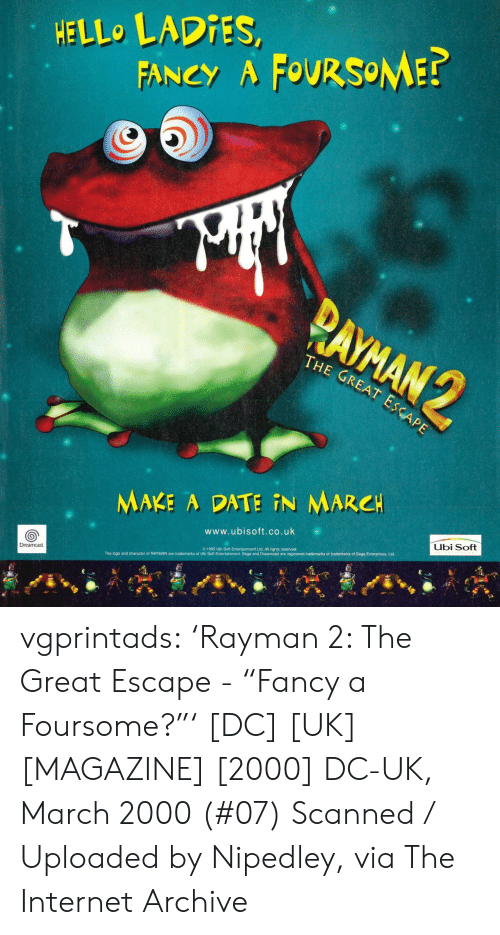 "Hello, Internet, and Tumblr: HELLO LADIES,  FANCY A FOURSOME?  PAYMAN 2  THE GREAT ESCAPE  MAKE A DATE N MARCH  Ubi Soft  www.ubisoft.co.uk  1999 Ubi Soft Entertainment Ltd. All rights reserved  Dreamcast.  The logo and character of RAYMAN are trademarks of Ubi Soft Entertainment. Sega and Dreamcast are registered trademarks or trademarks of Sega Enterprises, Ltd. vgprintads: 'Rayman 2: The Great Escape - ""Fancy a Foursome?""' [DC] [UK] [MAGAZINE] [2000] DC-UK, March 2000 (#07) Scanned / Uploaded by Nipedley, via The Internet Archive"